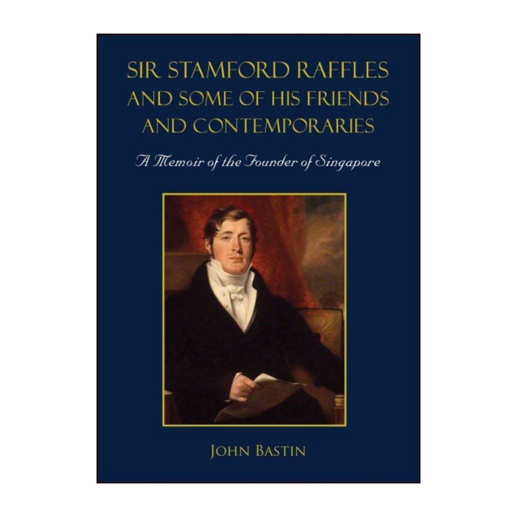 Sir Stamford Raffles and Some of His Friends and Contemporaries - John Bastin