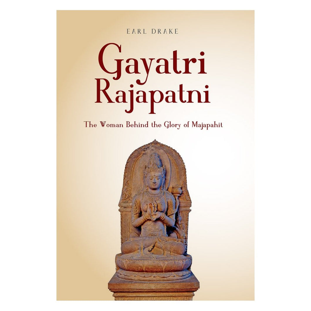 Gayatri Rajapatni: The Woman Behind the Glory of Majapahit - Earl Drake