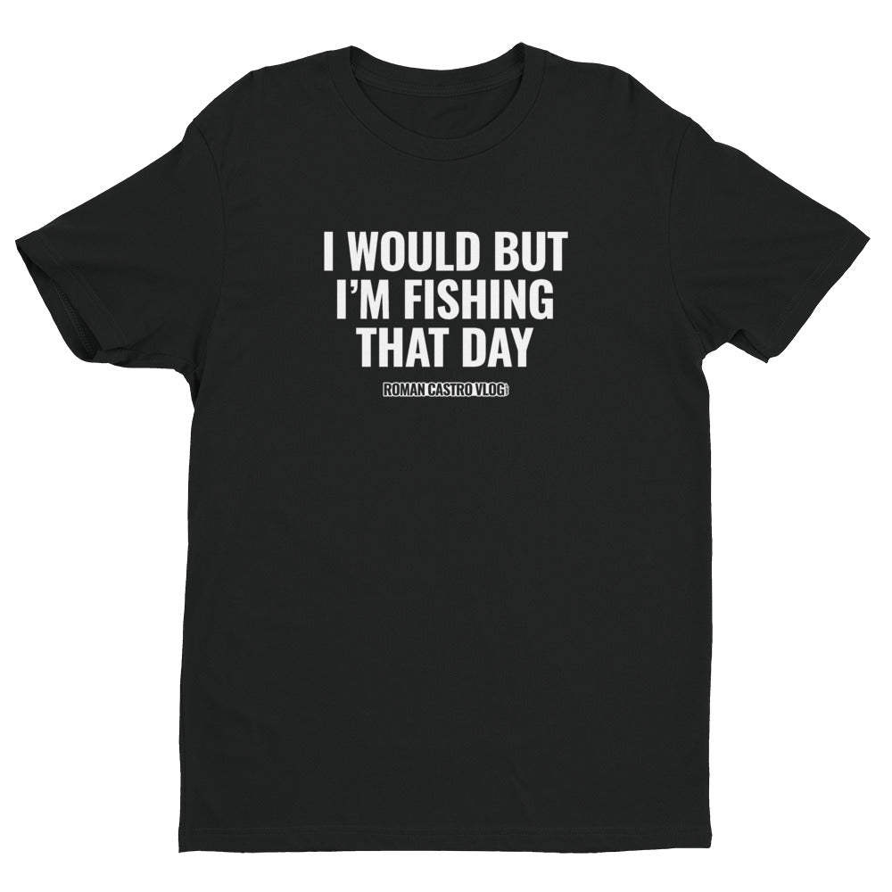 I WOULD BUT FISHING SHIRT