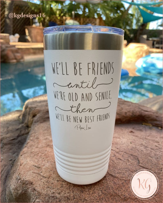 Well Be Friends Until We Are Senile Laser Etched Tumbler 20 Oz