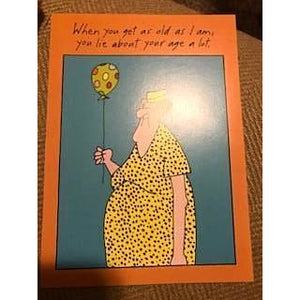 """When you get as old as I am, you lie about your age a lot."" Birthday Card"
