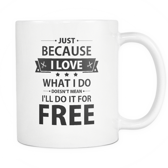 Just Because I Love What I Do Doesn't Mean I'll Do It For Free  Coffee Cup