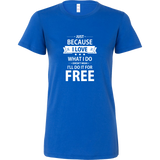 Just Because I Love What I do Doesn't Mean I'll Do It For Free Bella Women's Shirt!