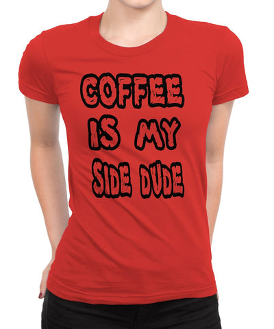 Women's Coffee Is My Side Dude T-Shirts - Comfort Styles