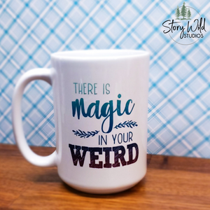 There is Magic in Your Weird - 15 oz MUG
