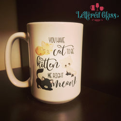 You have CAT to be KITTEN me right MEOW 15 oz Mug