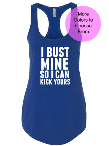 I Bust Mine So I Can Kick Yours - w/ WHITE INK Workout Tanks Tank Top Funny Workout Shirts Tops Exercise Fitness Gym Weight Lifting WOD Cute