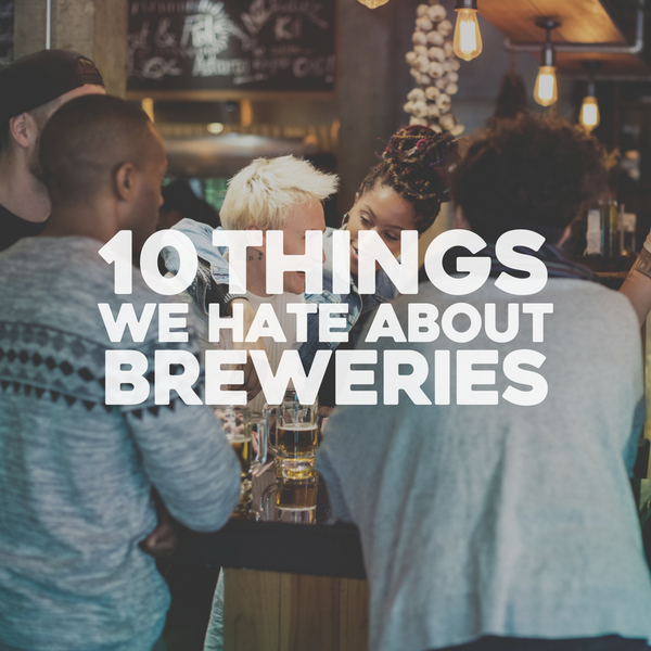 10 Things We hate About Breweries