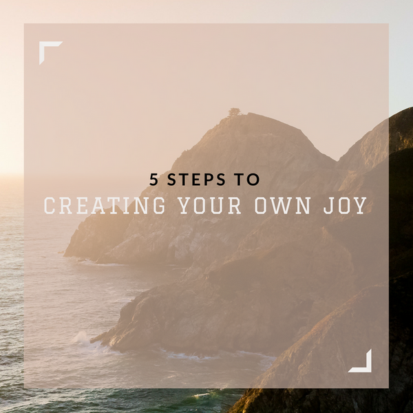 5 Steps to Creating Your Own Joy