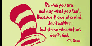 Be Who You are  and Say What you Feel  Because those who Mind  don't Matter  and those who Matter  don't Mind! Dr Seuss vinyl wall decal