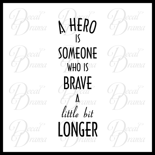 A Hero is Someone Who is Brave for a Little Bit Longer Vinyl Decal