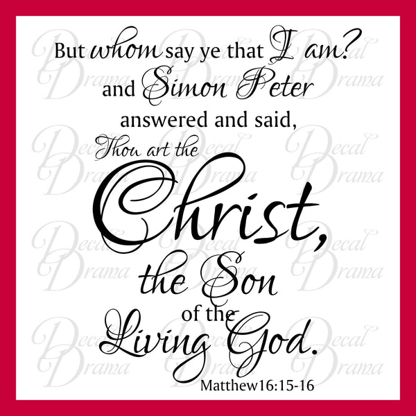 But Whom Say Ye That I Am? Thou Art The Christ The Son Of The Living God, Matthew 16:15-16 Bible New Testament Scripture Verse Vinyl Wall Decal