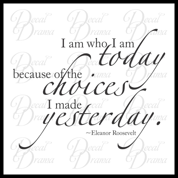 I Am Who I Am Today because of the Choices I Made Yesterday, Eleanor Roosevelt Vinyl Wall Decal