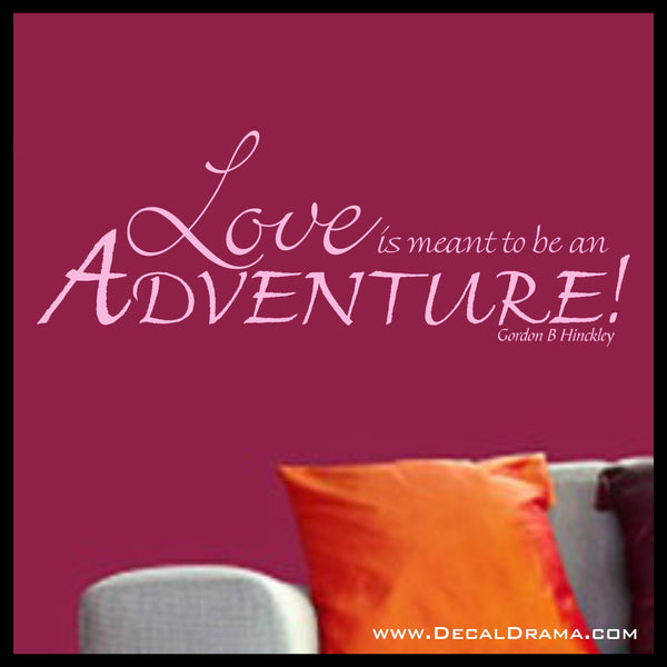 Love  Is Meant to Be an  Adventure, Gordon B Hinckley quote Vinyl Wall Decal