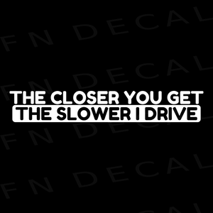 The Closer You Get The Slower I Drive Car Window Vinyl Decal Sticker - Decal Sticker World