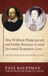 How William Shakespeare and Emilia Bassano-Lanier Invented Romantic Love by Paul Kauffman
