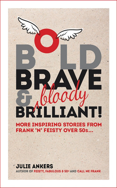 Bold, Brave and (bloody) Brilliant: More inspiring stories from frank 'n' feisty over 50s... by Julie Ankers