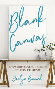 Blank Canvas: Know Your Soul to Discover your Sole Purpose by Jaclyn Braund