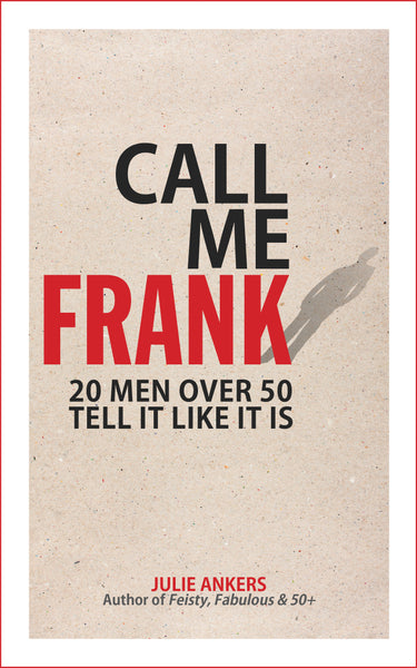 CALL ME FRANK: 20 men over 50 tell it like it is by Julie Ankers