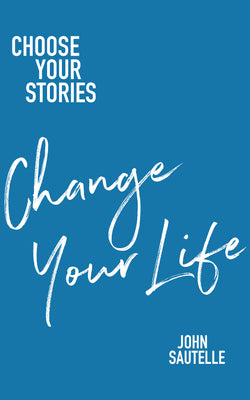 Choose Your Stories, Change Your Life by John Sautelle