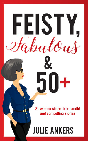 Feisty, Fabulous and 50 Plus: 21 women share their candid and compelling stories by Julie Ankers
