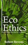 Eco Ethics: What can Biology tell us about how we should live? by Robert Stevens