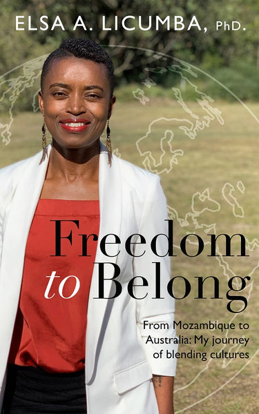 Freedom to Belong: From Mozambique to Australia; My journey of blending cultures by Elsa A Licumba