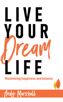 Live Your Dream Life: Maximising happiness and balance by Andy Marshall