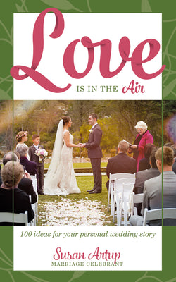 Love is in the Air: 100 Ideas for your Personal Wedding Story by Susan Artup
