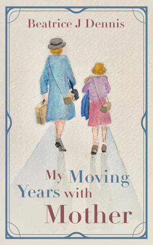 My Moving Years with Mother by Beatrice J Dennis