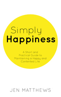 Simply Happiness: A Short and Practical Guide to Maintaining a Happy and Contented Life by Jen Matthews