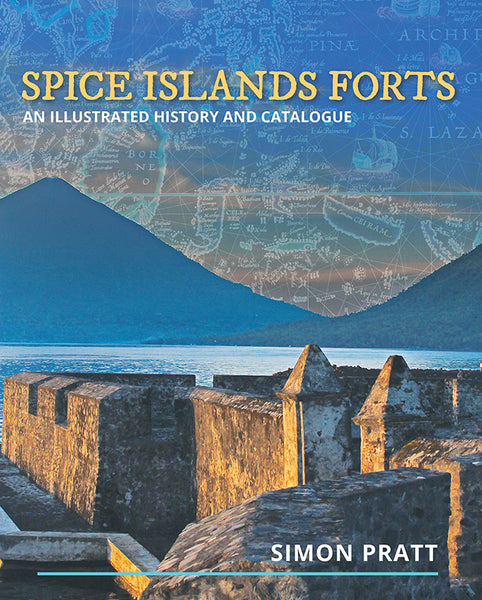 Spice Islands Forts: An illustrated history and catalogue by Simon Pratt