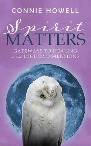 Spirit Matters: Gateways to Healing and Higher Dimensions by Connie Howell