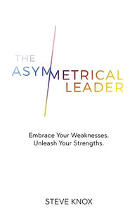 The Asymmetrical Leader: Embrace Your Weaknesses. Unleash Your Strengths by Steve Knox