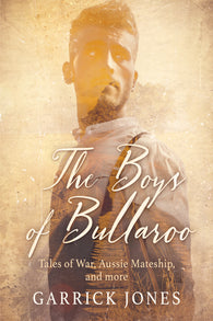 The Boys of Bullaroo: Tales of War, Aussie Mateship and more by Garrick Jones
