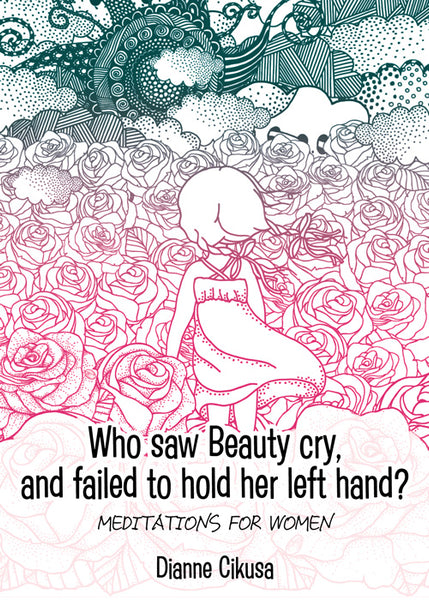 Who saw Beauty cry, and failed to hold her left hand?: Meditations for women by Dianne Cikusa
