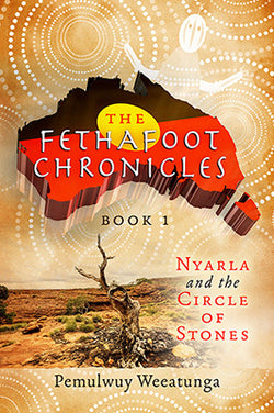 The Fethafoot Chronicles Book 1 - Nyarla and the Circle of Stones by Pemulwuy Weeatunga