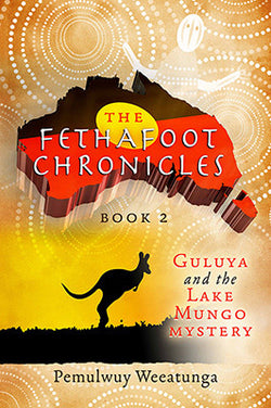 The Fethafoot Chronicles Book 2 - Guluya and the Lake Mungo Mystery by Pemulwuy Weeatunga