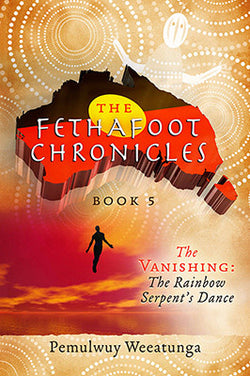 The Fethafoot Chronicles Book 5 - The Vanishing: The Rainbow Serpent's Dance by Pemulwuy Weeatunga