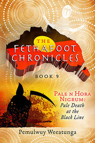 The Fethafoot Chronicles Book 9 - Pale n Hora Nigrum by Pemulwuy Weeatunga