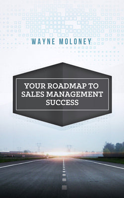 Your Roadmap to Sales Management Success by Wayne Moloney