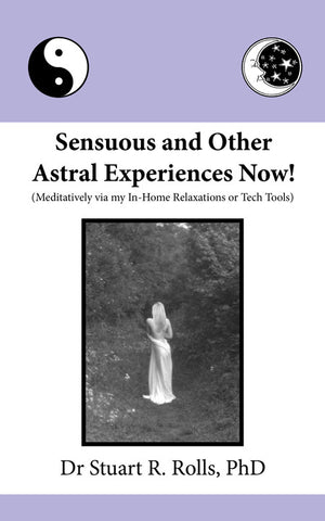 Sensuous and Other Astral Experiences Now! by Dr Stuart R. Rolls, PhD