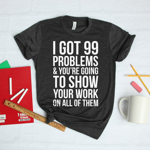 I Got 99 Problems Math Teacher Shirt Cute Funny Math Teacher Shirt Math Teacher Gift I Got 99 Problems and You're Going to Show Your Work on All of Them T-Shirt
