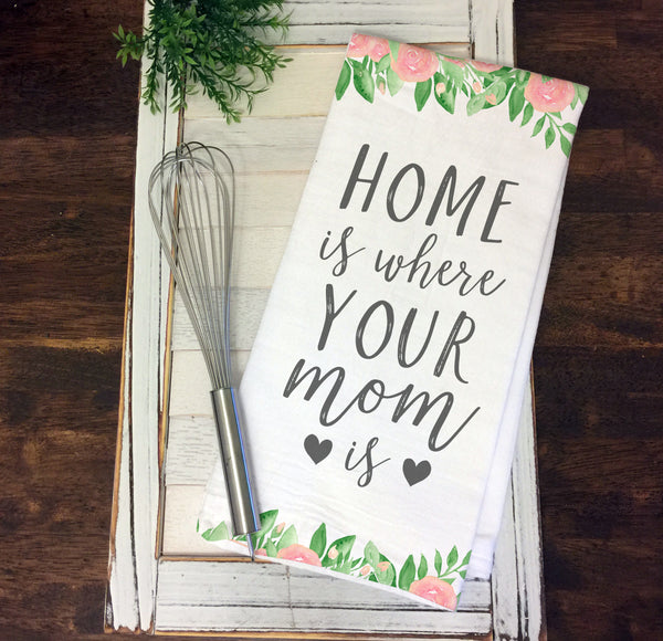 Home is Where Your Mom Is Kitchen Towel Tea Towel Flour Sack Mother's Day Gift Gift for Mom