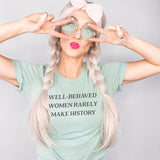 Well Behaved Women Rarely Make History Shirt - Feminist Shirt - International Women's Day Shirt - The Jay & Bee Boutique