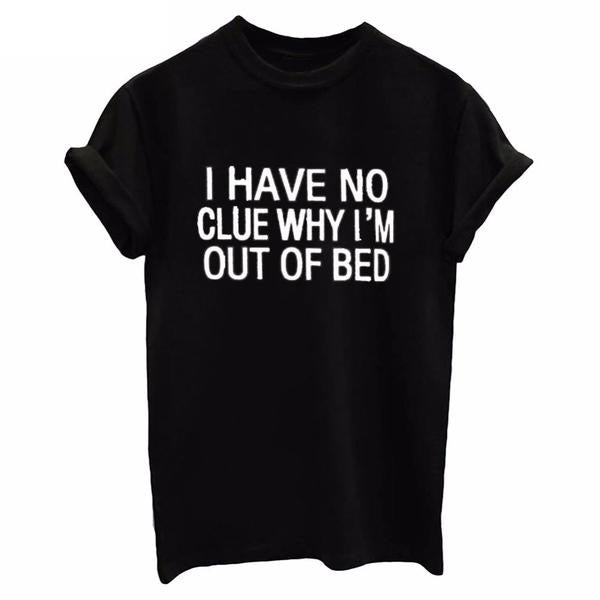 I Have No Clue Why I'm Out Of Bed Tshirt