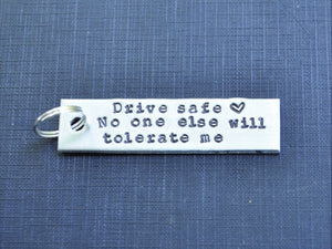 Drive Safe No One Else Will Tolerate Me Keychain