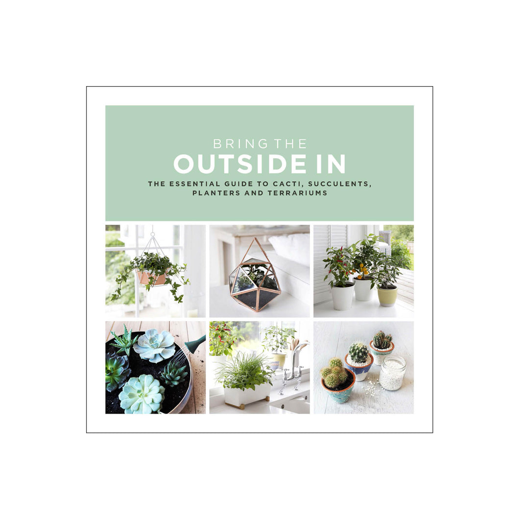 Bring the Outside In The essential guide to cacti succulents planters and terrariums book