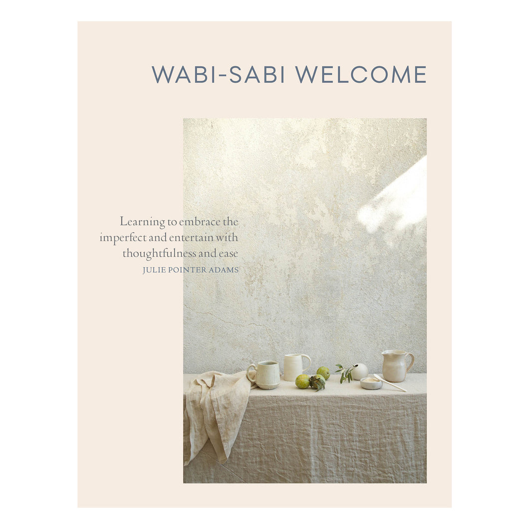 Wabi Sabi Welcome learning to embrace the imperfect and entertain with thoughtfulness and ease by Julie Pointer Adams