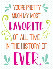 """You're Pretty Much My Most Favorite Of All Time..."" Greeting Card - $1.50 Each"
